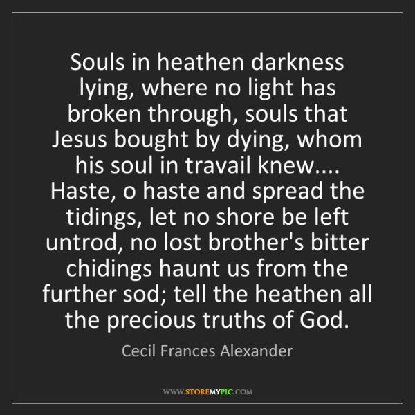 Cecil Frances Alexander: Souls in heathen darkness lying, where no light has broken...