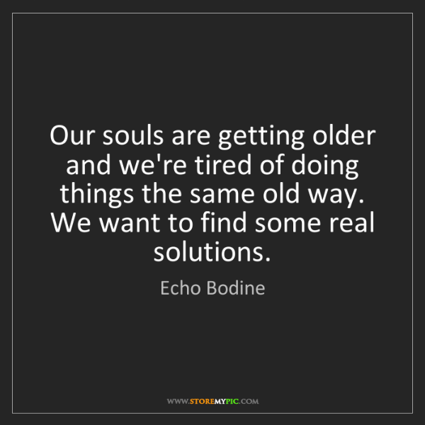 Echo Bodine: Our souls are getting older and we're tired of doing...