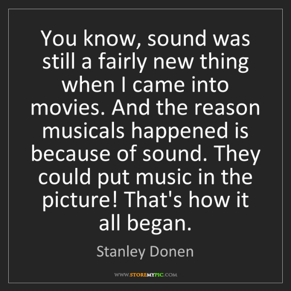 Stanley Donen: You know, sound was still a fairly new thing when I came...