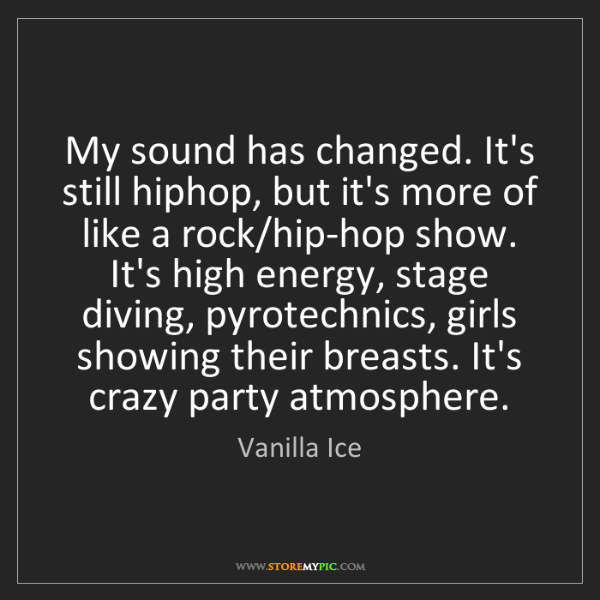 Vanilla Ice: My sound has changed. It's still hiphop, but it's more...