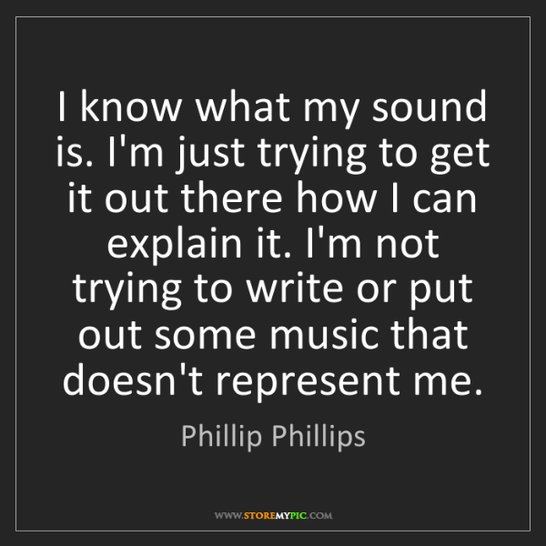 Phillip Phillips: I know what my sound is. I'm just trying to get it out...