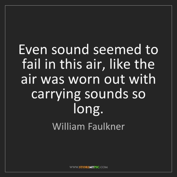 William Faulkner: Even sound seemed to fail in this air, like the air was...