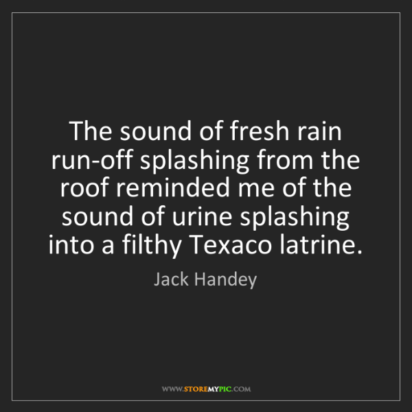 Jack Handey: The sound of fresh rain run-off splashing from the roof...