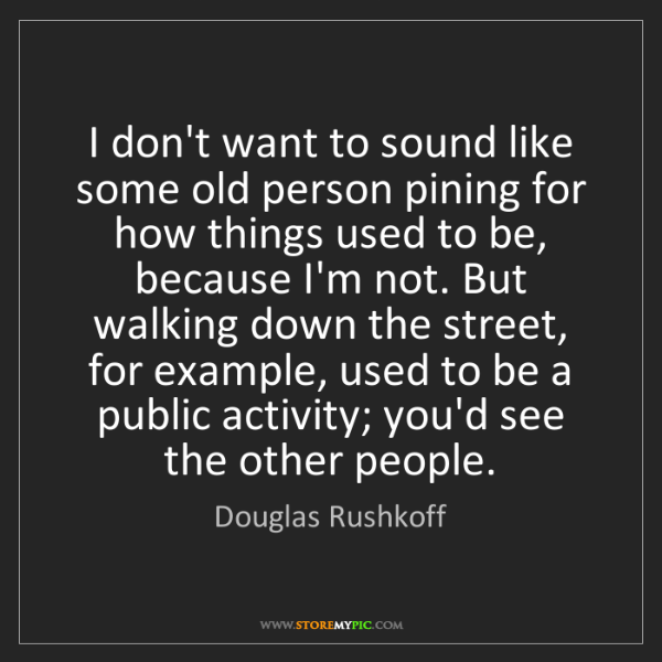 Douglas Rushkoff: I don't want to sound like some old person pining for...