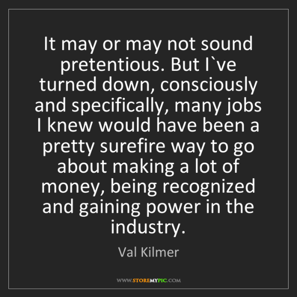 Val Kilmer: It may or may not sound pretentious. But I`ve turned...
