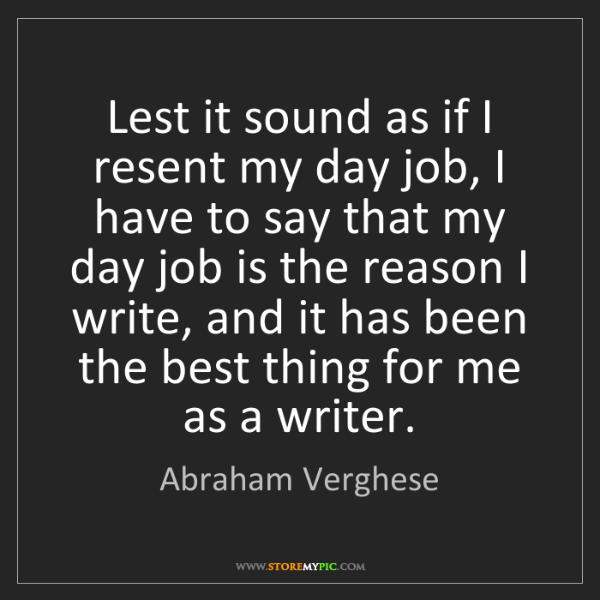Abraham Verghese: Lest it sound as if I resent my day job, I have to say...