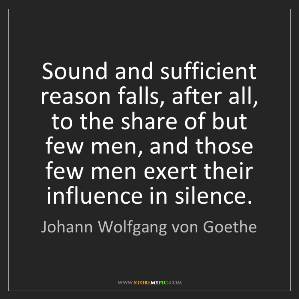 Johann Wolfgang von Goethe: Sound and sufficient reason falls, after all, to the...