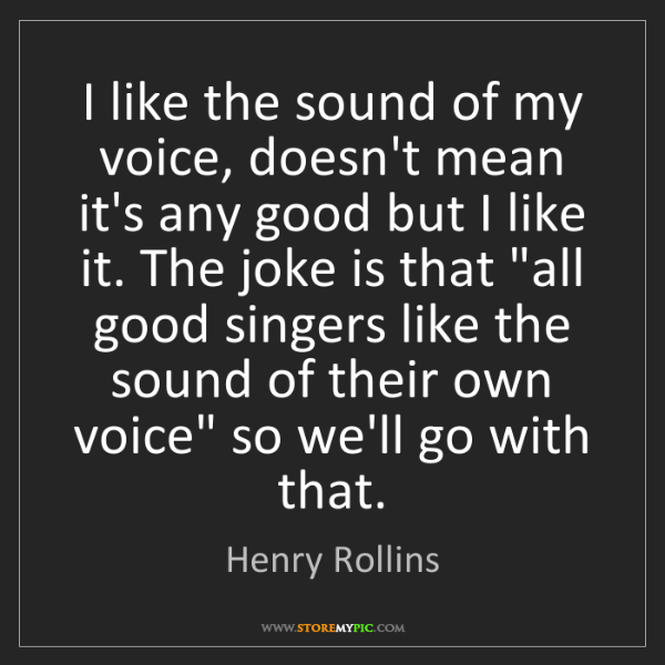 Henry Rollins: I like the sound of my voice, doesn't mean it's any good...