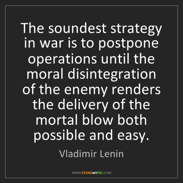 Vladimir Lenin: The soundest strategy in war is to postpone operations...
