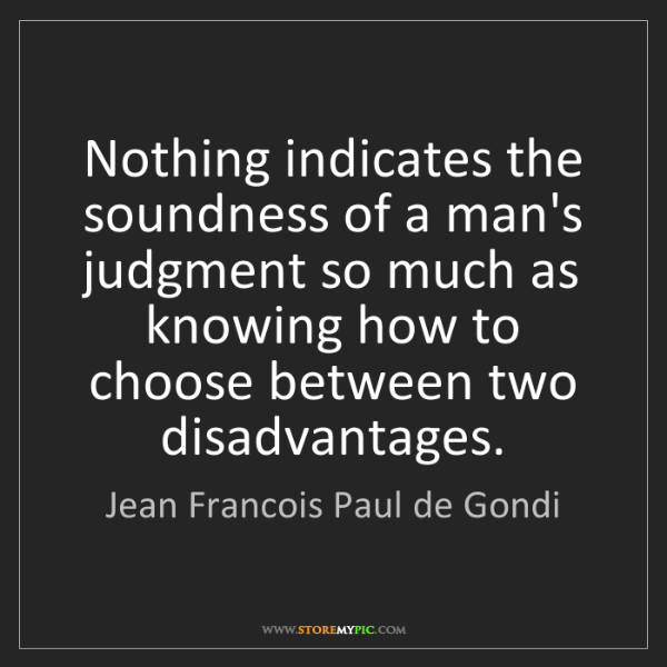 Jean Francois Paul de Gondi: Nothing indicates the soundness of a man's judgment so...