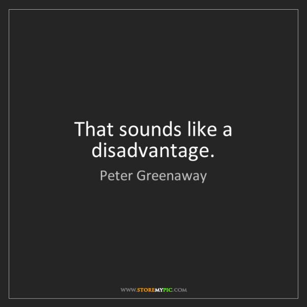 Peter Greenaway: That sounds like a disadvantage.
