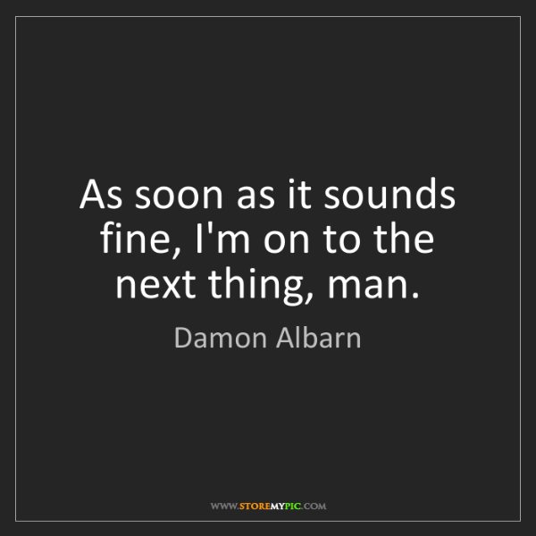 Damon Albarn: As soon as it sounds fine, I'm on to the next thing,...