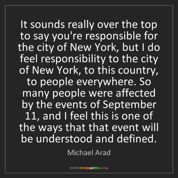 Michael Arad: It sounds really over the top to say you're responsible...