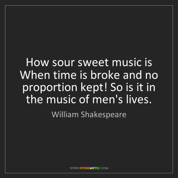William Shakespeare: How sour sweet music is When time is broke and no proportion...