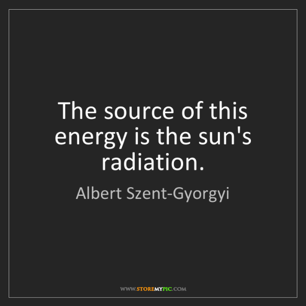 Albert Szent-Gyorgyi: The source of this energy is the sun's radiation.