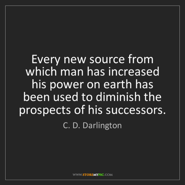 C. D. Darlington: Every new source from which man has increased his power...