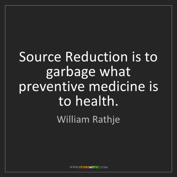 William Rathje: Source Reduction is to garbage what preventive medicine...