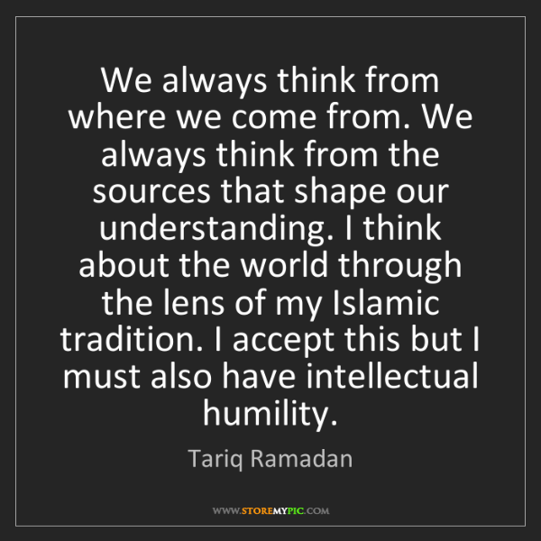 Tariq Ramadan: We always think from where we come from. We always think...
