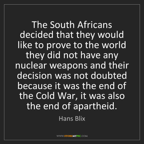Hans Blix: The South Africans decided that they would like to prove...