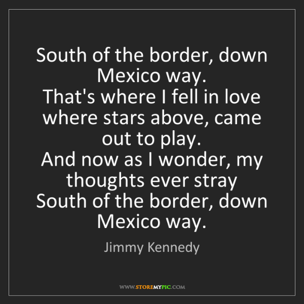 Jimmy Kennedy: South of the border, down Mexico way.   That's where...