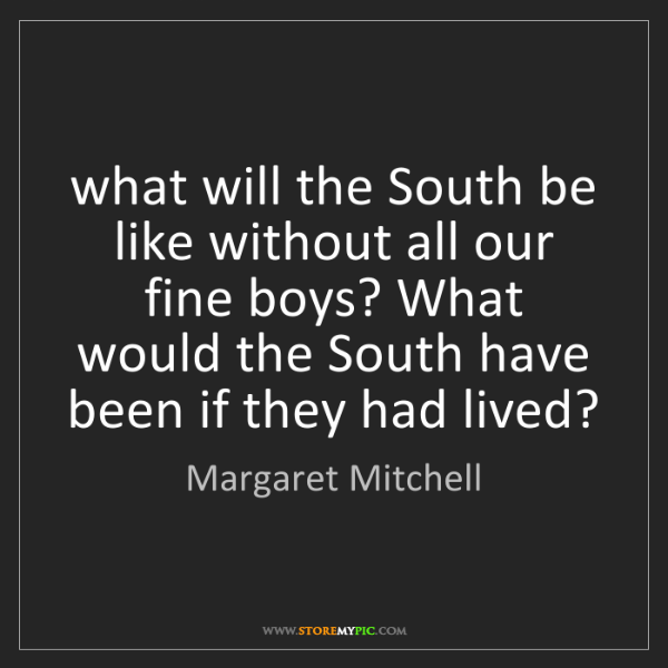 Margaret Mitchell: what will the South be like without all our fine boys?...
