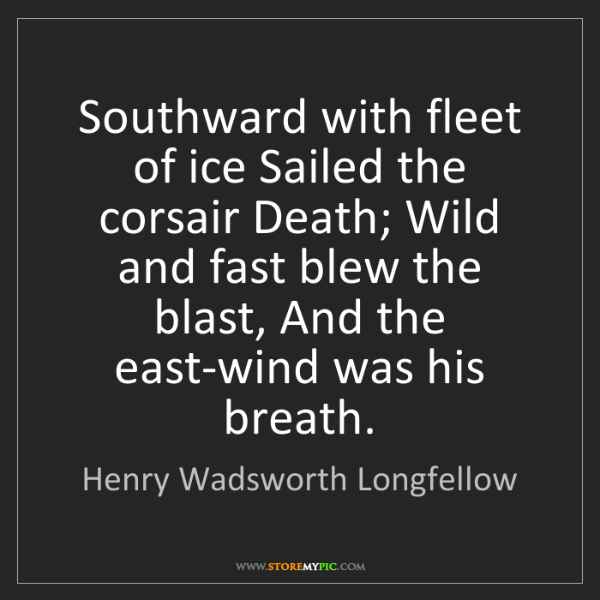 Henry Wadsworth Longfellow: Southward with fleet of ice Sailed the corsair Death;...