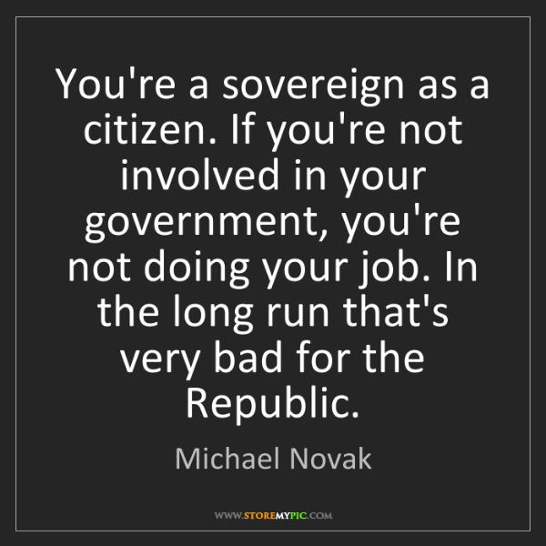 Michael Novak: You're a sovereign as a citizen. If you're not involved...