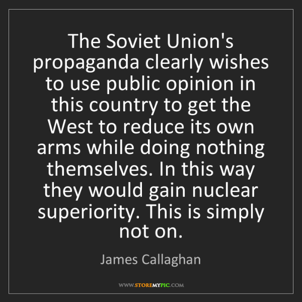 James Callaghan: The Soviet Union's propaganda clearly wishes to use public...
