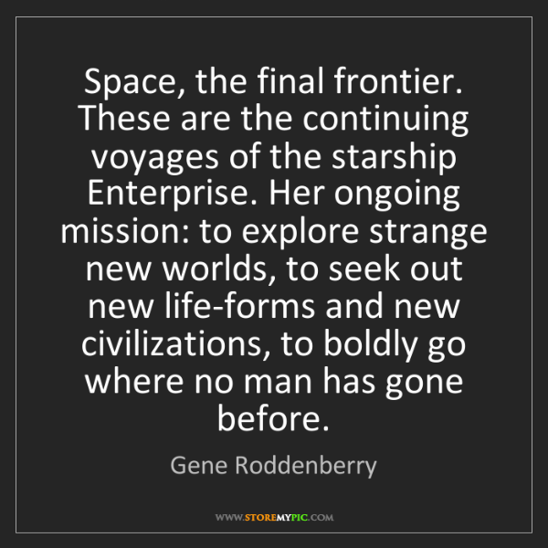Gene Roddenberry: Space, the final frontier. These are the continuing voyages...