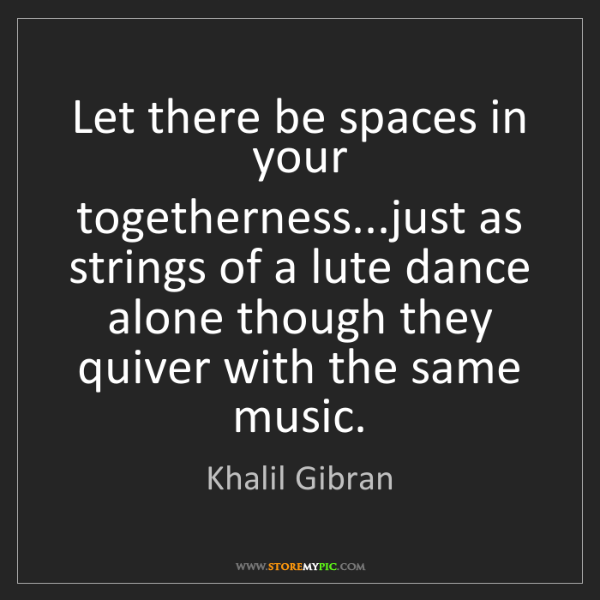 Khalil Gibran: Let there be spaces in your togetherness...just as strings...