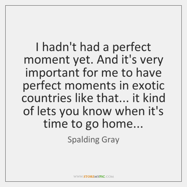 I hadn't had a perfect moment yet. And it's very important for ...