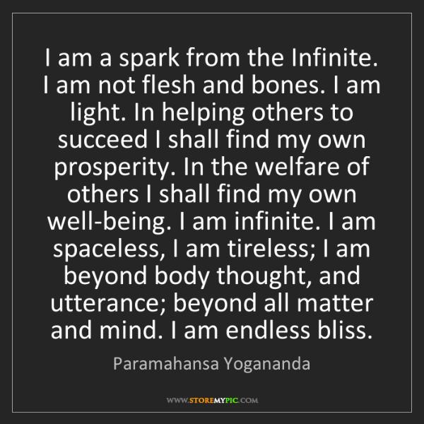 Paramahansa Yogananda: I am a spark from the Infinite. I am not flesh and bones....