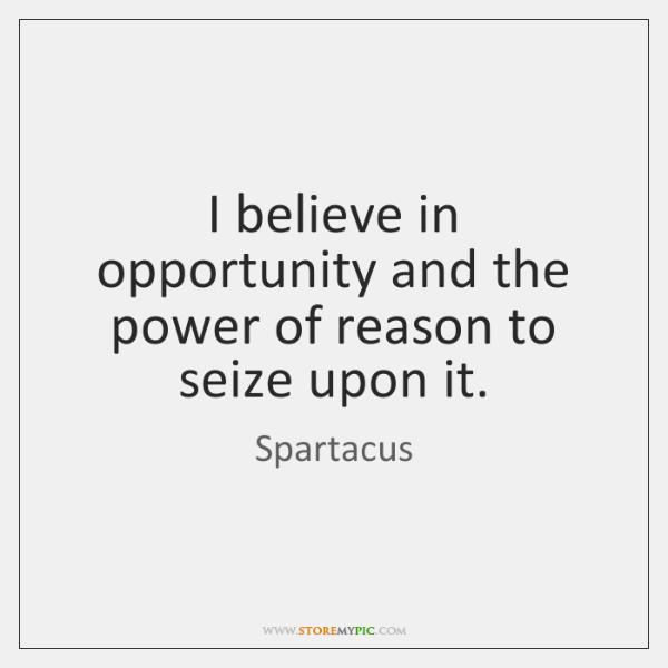 I believe in opportunity and the power of reason to seize upon ...