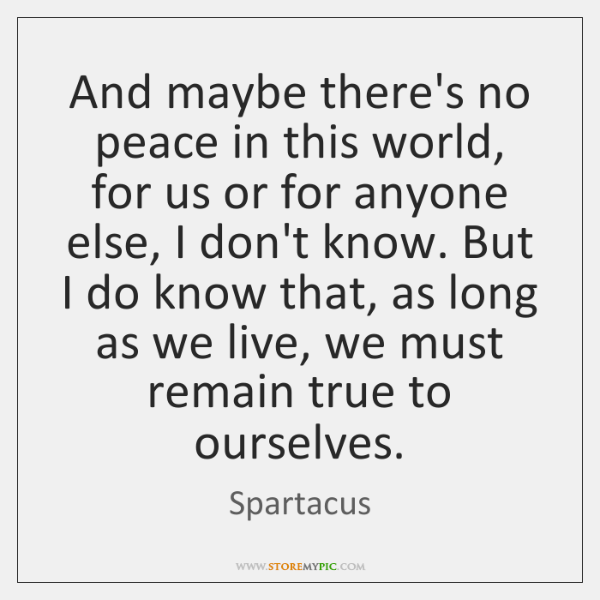 And maybe there's no peace in this world, for us or for ...