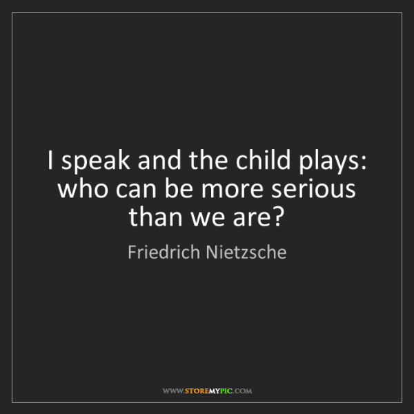 Friedrich Nietzsche: I speak and the child plays: who can be more serious...