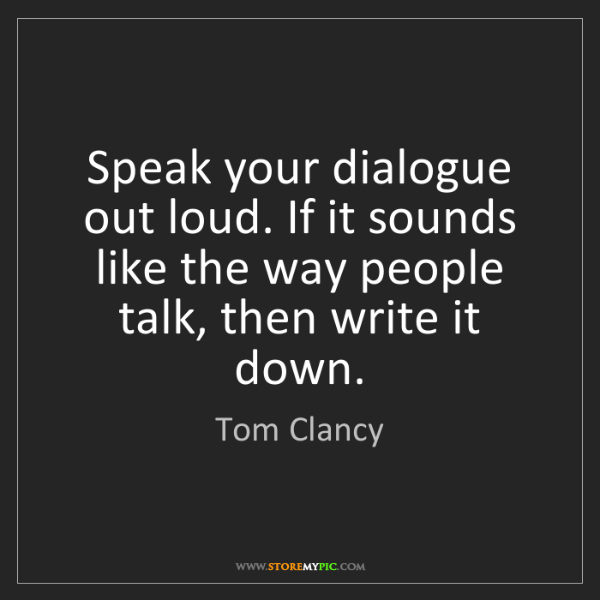 Tom Clancy: Speak your dialogue out loud. If it sounds like the way...
