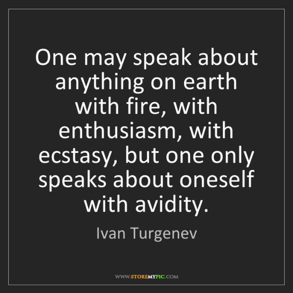 Ivan Turgenev: One may speak about anything on earth with fire, with...