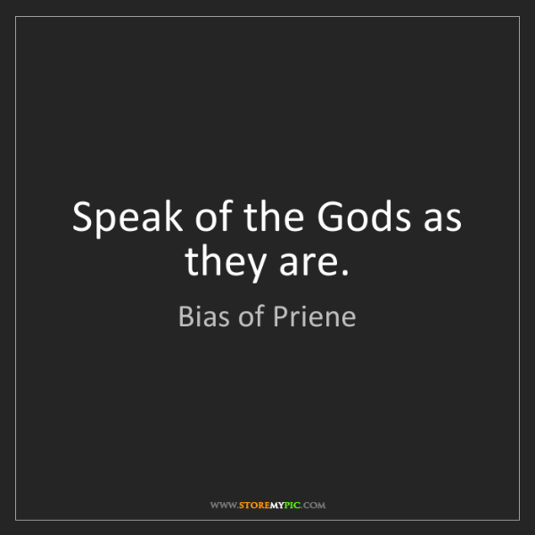 Bias of Priene: Speak of the Gods as they are.