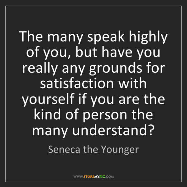 Seneca the Younger: The many speak highly of you, but have you really any...