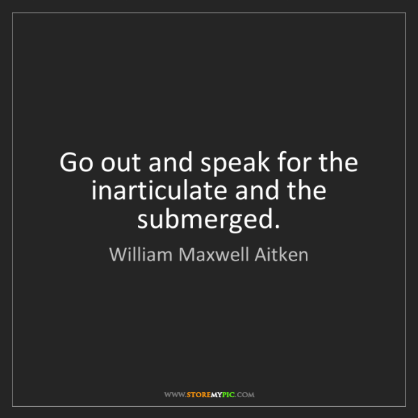 William Maxwell Aitken: Go out and speak for the inarticulate and the submerged.