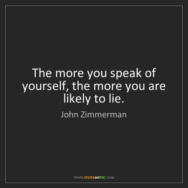 John Zimmerman: The more you speak of yourself, the more you are likely...