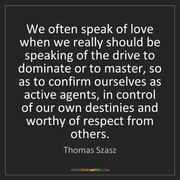 Thomas Szasz: We often speak of love when we really should be speaking...