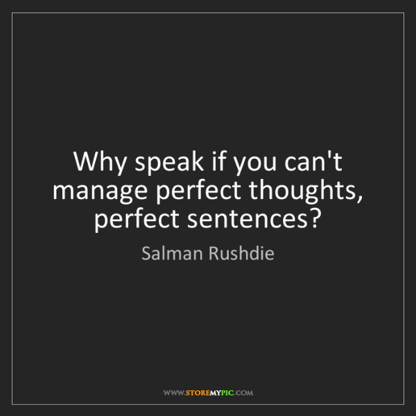 Salman Rushdie: Why speak if you can't manage perfect thoughts, perfect...