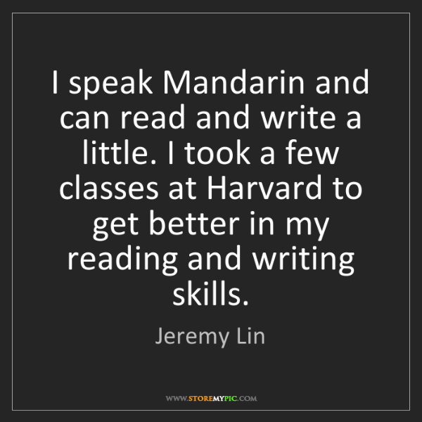 Jeremy Lin: I speak Mandarin and can read and write a little. I took...