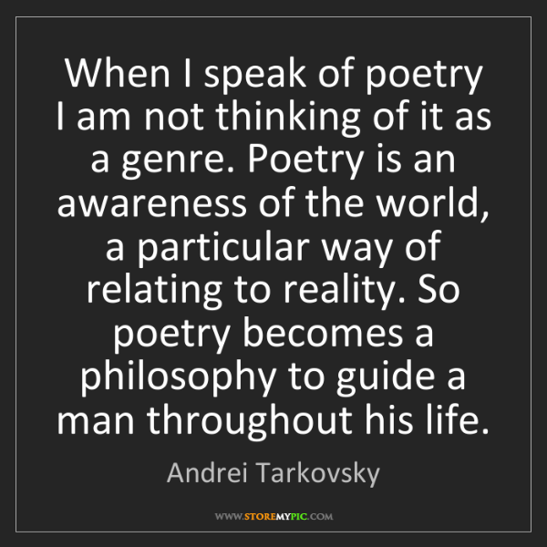Andrei Tarkovsky: When I speak of poetry I am not thinking of it as a genre....