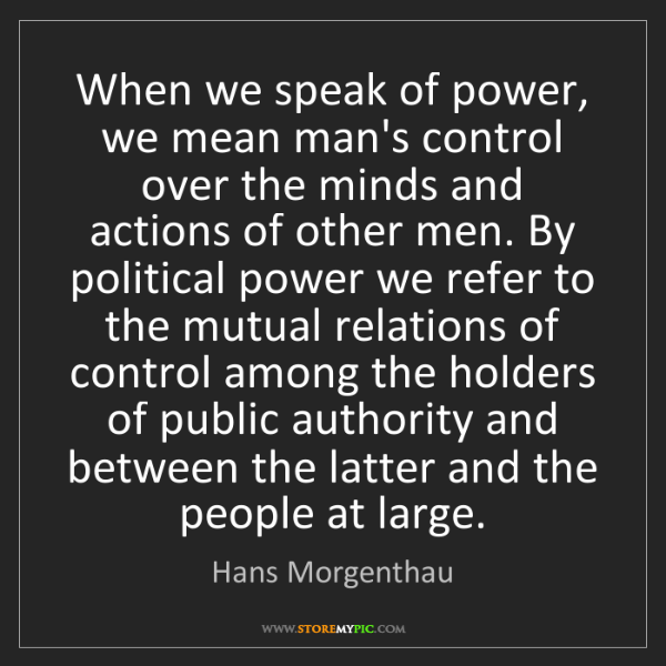 Hans Morgenthau: When we speak of power, we mean man's control over the...