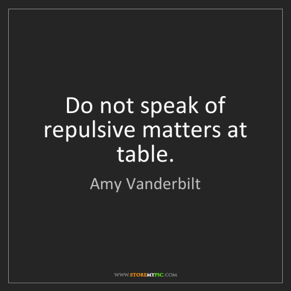 Amy Vanderbilt: Do not speak of repulsive matters at table.