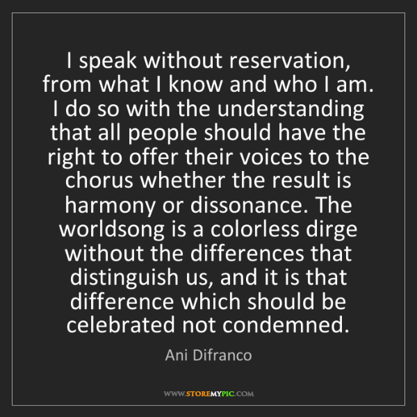 Ani Difranco: I speak without reservation, from what I know and who...