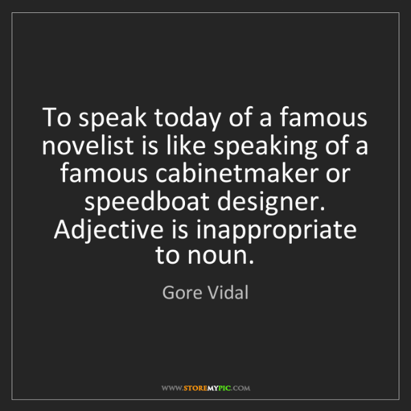 Gore Vidal: To speak today of a famous novelist is like speaking...