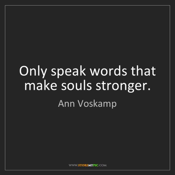 Ann Voskamp: Only speak words that make souls stronger.